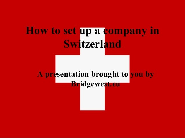 How to set up a company in Switzerland A presentation brought to you by Bridgewest.eu
