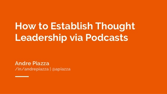 How to Establish Thought Leadership via Podcasts Andre Piazza /in/andrepiazza | @apiazza