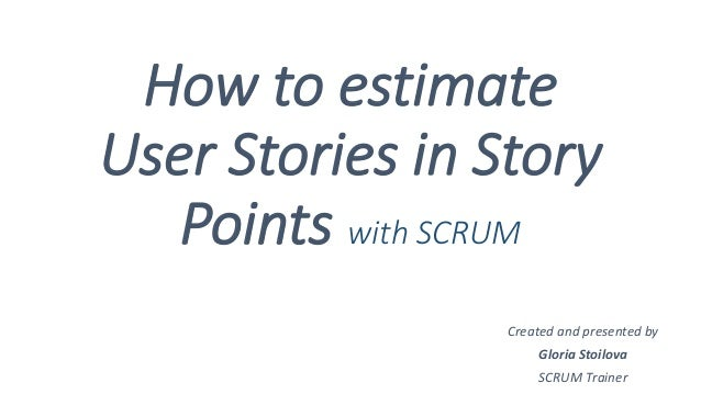 How to estimate User Stories in Story Points with SCRUM Created and presented by Gloria Stoilova SCRUM Trainer
