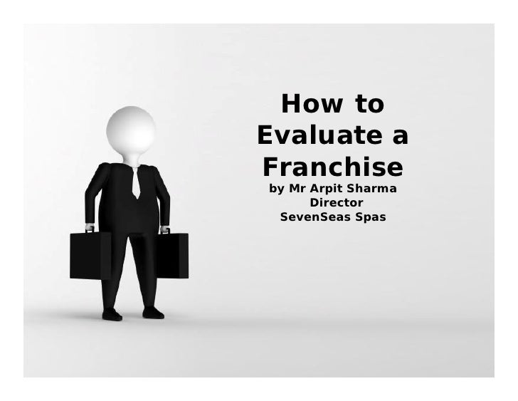 How to Evaluate a Franchise by Mr Arpit Sharma       Director  SevenSeas Spas                          Page 1