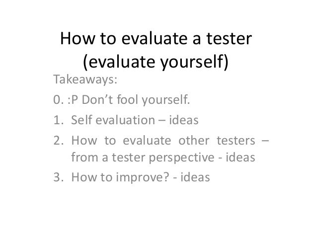 How to evaluate a tester   (evaluate yourself)Takeaways:0. :P Don't fool yourself.1. Self evaluation – ideas2. How to eval...