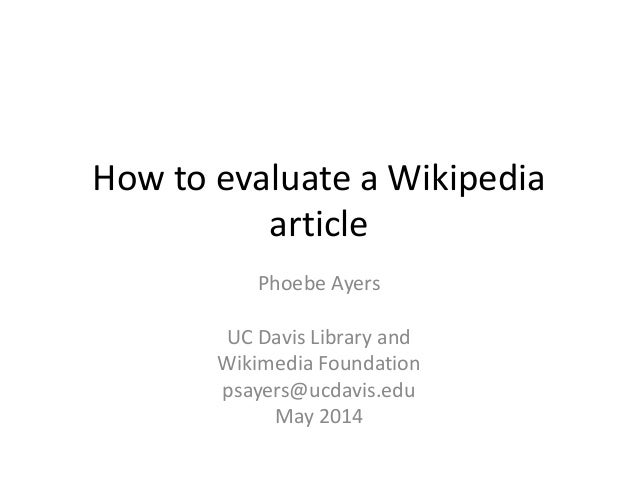 How to evaluate a Wikipedia article Phoebe Ayers UC Davis Library and Wikimedia Foundation psayers@ucdavis.edu May 2014