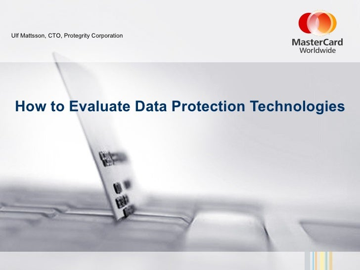 Ulf Mattsson, CTO, Protegrity Corporation How to Evaluate Data Protection Technologies