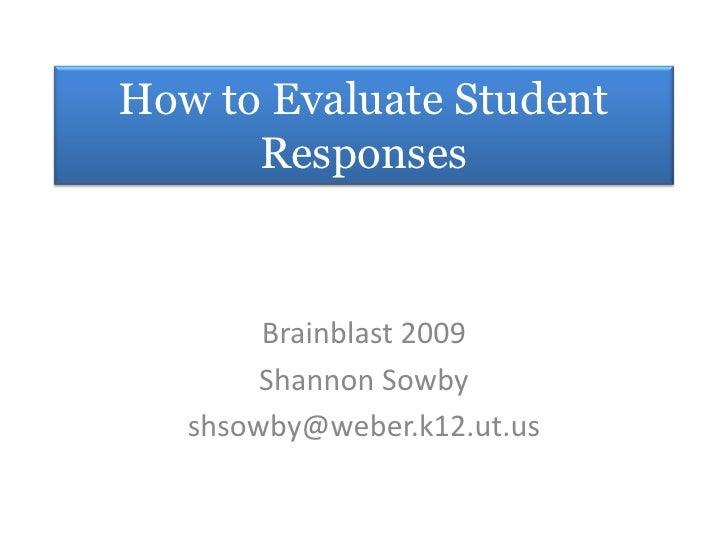 How to Evaluate Student Responses<br />Brainblast 2009<br />Shannon Sowby<br />shsowby@weber.k12.ut.us<br />