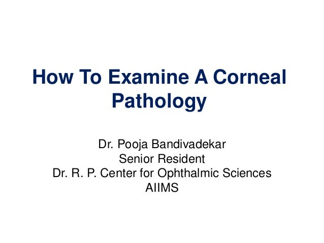 How To Examine A Corneal Pathology Dr. Pooja Bandivadekar Senior Resident Dr. R. P. Center for Ophthalmic Sciences AIIMS