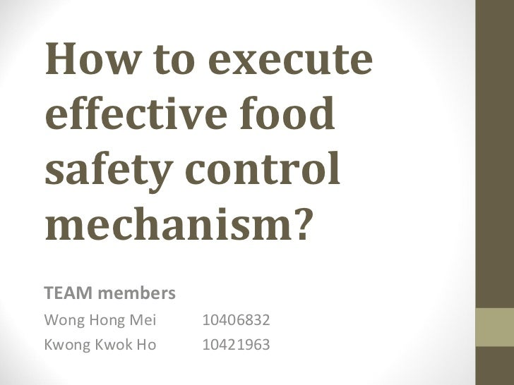 How to execute effective food safety control mechanism? TEAM members Wong Hong Mei  10406832 Kwong Kwok Ho   10421963