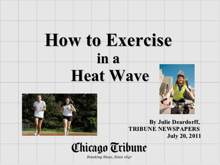 How to Exercise   in a  Heat Wave By Julie Deardorff,  TRIBUNE NEWSPAPERS  July 20, 2011