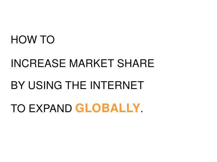 How to<br />increase market share<br />by using the internet<br />to expand GLOBALLY.<br />