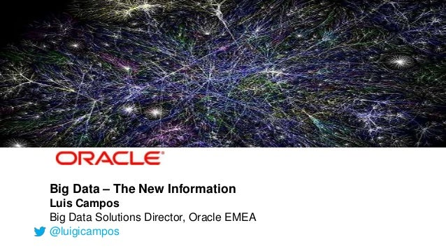 Big Data – The New Information              Luis Campos              Big Data Solutions Director, Oracle EMEA             ...