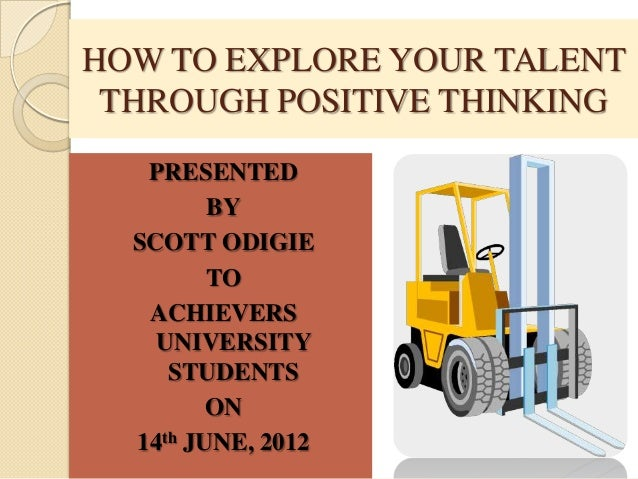 HOW TO EXPLORE YOUR TALENT THROUGH POSITIVE THINKING   PRESENTED         BY  SCOTT ODIGIE         TO   ACHIEVERS    UNIVER...