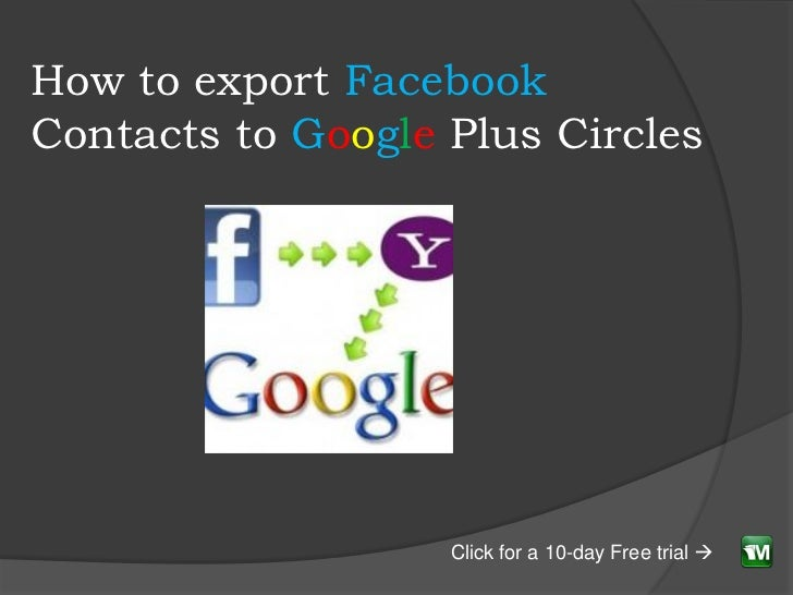 How to export FacebookContacts to Google Plus Circles                   Click for a 10-day Free trial 