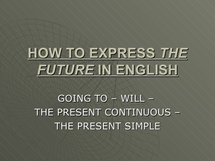 HOW TO EXPRESS  THE FUTURE  IN ENGLISH GOING TO – WILL –  THE PRESENT CONTINUOUS – THE PRESENT SIMPLE