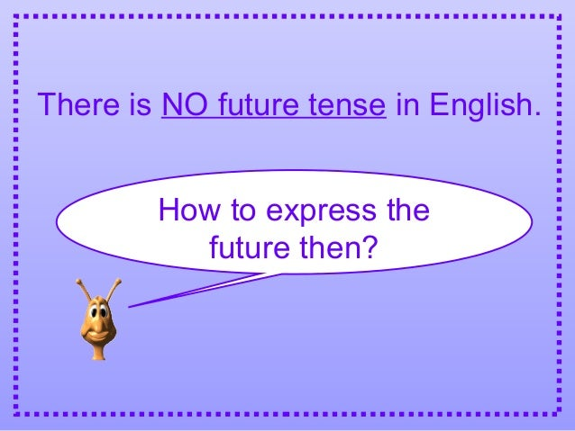 There is NO future tense in English. How to express the future then?