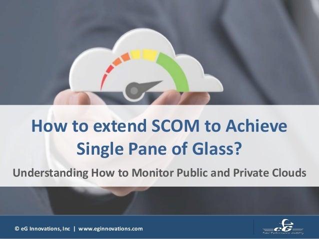© eG Innovations, Inc | www.eginnovations.com How to extend SCOM to Achieve Single Pane of Glass? Understanding How to Mon...