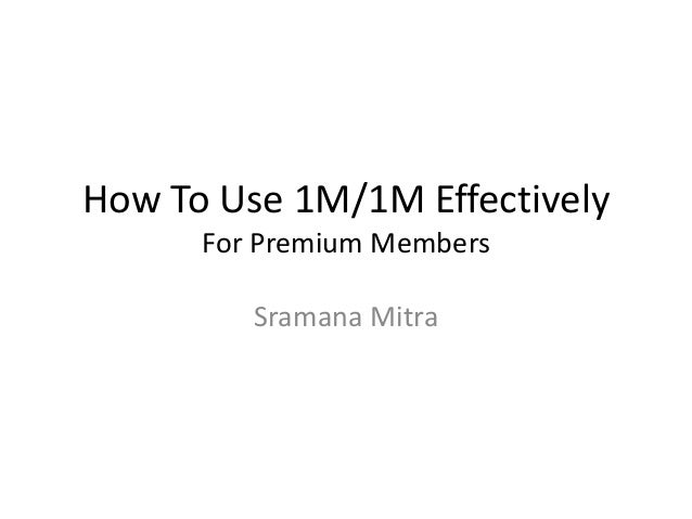 How To Use 1M/1M Effectively      For Premium Members         Sramana Mitra