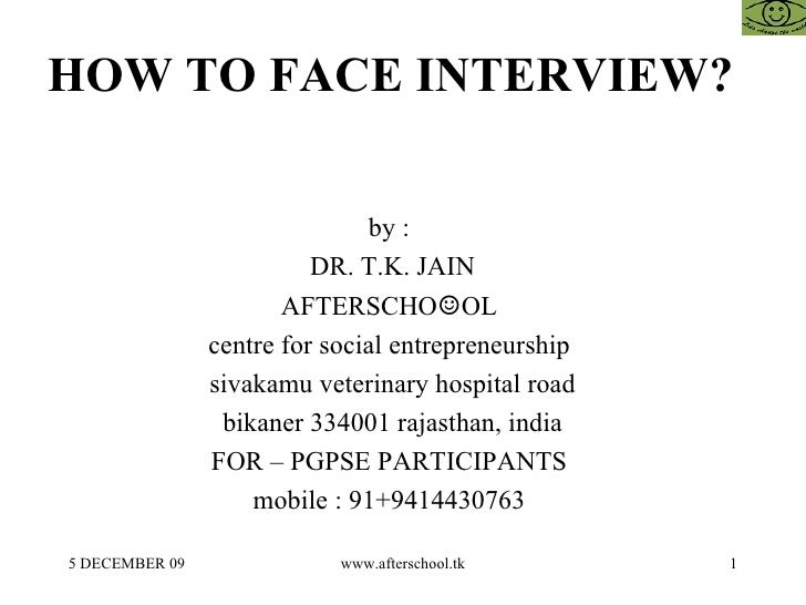 HOW TO FACE INTERVIEW?  by :  DR. T.K. JAIN AFTERSCHO ☺ OL  centre for social entrepreneurship  sivakamu veterinary hospit...