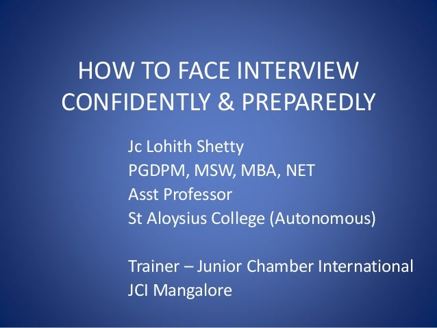 HOW TO FACE INTERVIEW CONFIDENTLY & PREPAREDLY Jc Lohith Shetty PGDPM, MSW, MBA, NET Asst Professor St Aloysius College (A...