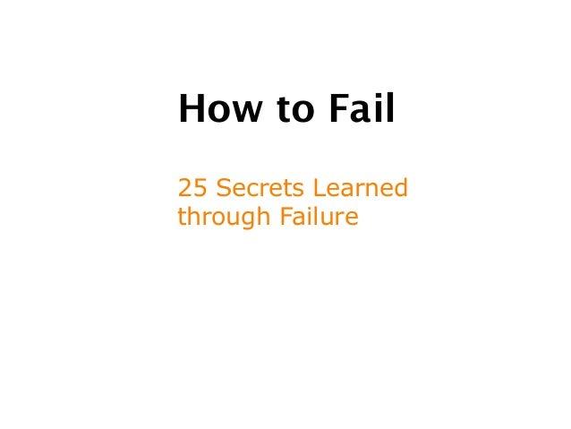 How to Fail25 Secrets Learnedthrough Failure