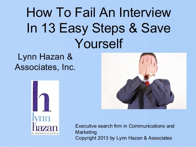 How To Fail An InterviewIn 13 Easy Steps & SaveYourselfExecutive search firm in Communications andMarketingCopyright 2013 ...