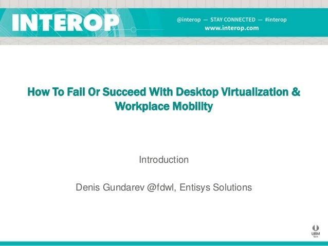 How To Fail Or Succeed With Desktop Virtualization & Workplace Mobility  Introduction  Denis Gundarev @fdwl, Entisys Solut...