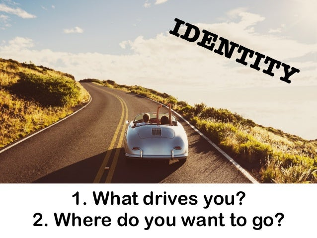1. What drives you? 2. Where do you want to go? IDENTITY