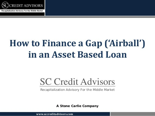 How to Finance a Gap ('Airball')   in an Asset Based Loan        SC Credit Advisors        Recapitalization Advisory For t...