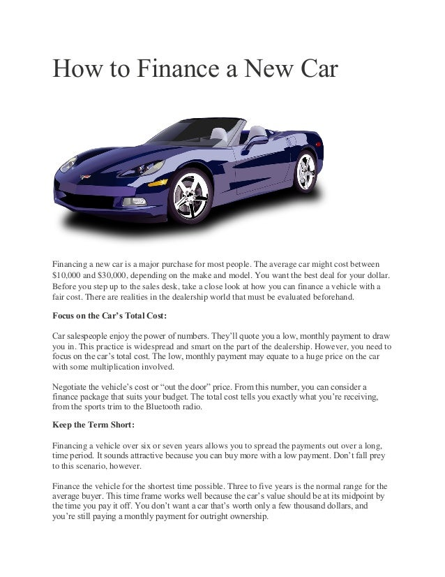 How to Finance a New Car Financing a new car is a major purchase for most people. The average car might cost between $10,0...