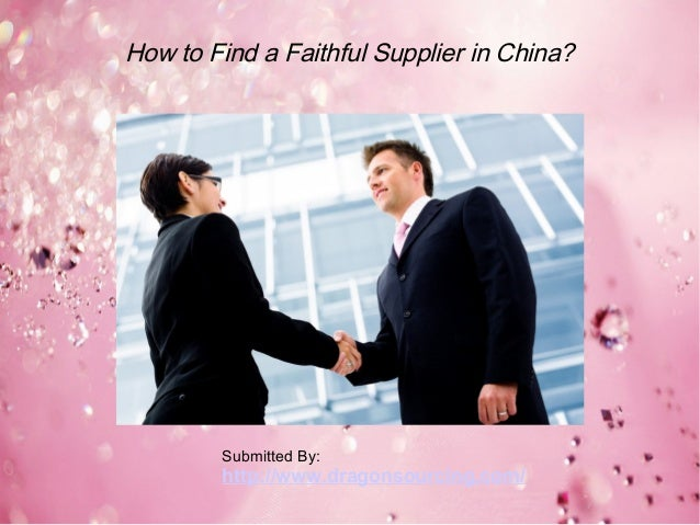 How to Find a Faithful Supplier in China? Submitted By: http://www.dragonsourcing.com/