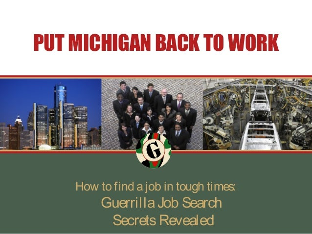 PUT MICHIGAN BACK TO WORK    How to find a job in tough times:         Guerrilla Job Search          Secrets Revealed