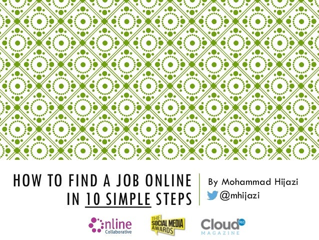 HOW TO FIND A JOB ONLINE IN 10 SIMPLE STEPS By Mohammad Hijazi @mhijazi