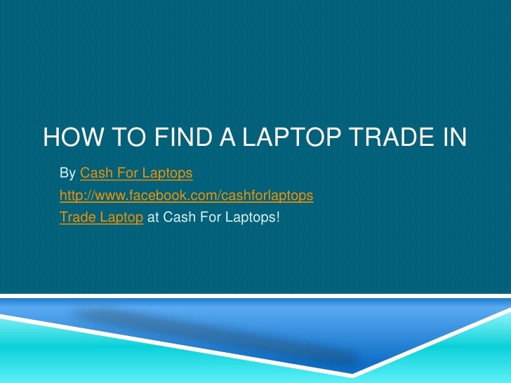 HOW TO FIND A LAPTOP TRADE IN By Cash For Laptops http://www.facebook.com/cashforlaptops Trade Laptop at Cash For Laptops!