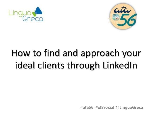 How to find and approach your ideal clients through LinkedIn #ata56 #xl8social @LinguaGreca