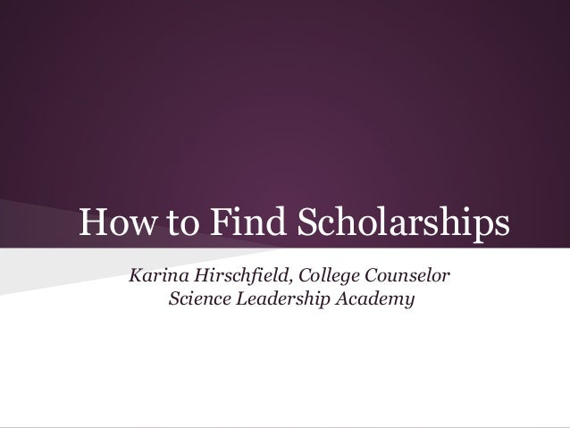 How to Find Scholarships  Karina Hirschfield, College Counselor      Science Leadership Academy