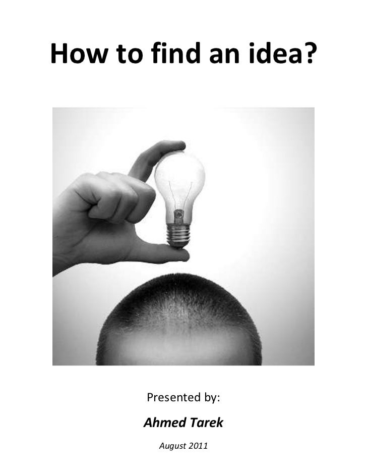 How to find an idea?<br /> <br />Presented by:<br />Ahmed Tarek<br />August 2011<br /><ul><li>Critical thinking</li></ul>C...
