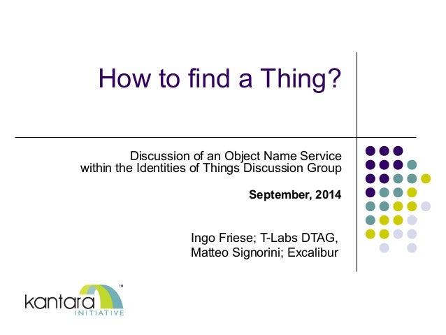 How to find a Thing?  Discussion of an Object Name Service  within the Identities of Things Discussion Group  September, 2...