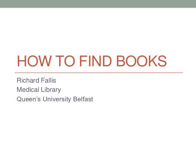 HOW TO FIND BOOKSRichard FallisMedical LibraryQueen's University Belfast