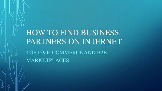 HOW TO FIND BUSINESS PARTNERS ON INTERNET TOP 139 E-COMMERCE AND B2B MARKETPLACES