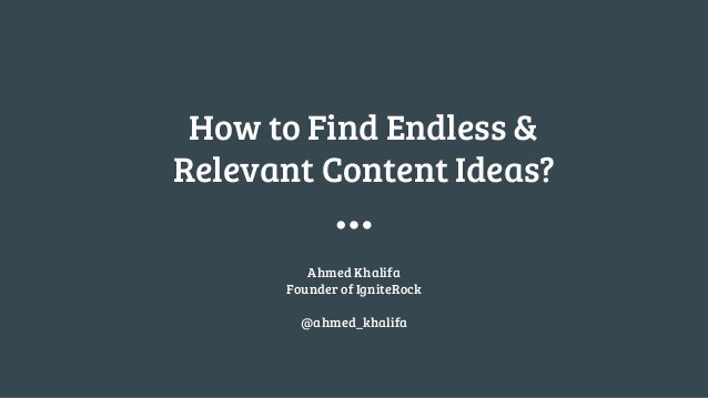 How to Find Endless & Relevant Content Ideas? Ahmed Khalifa Founder of IgniteRock @ahmed_khalifa