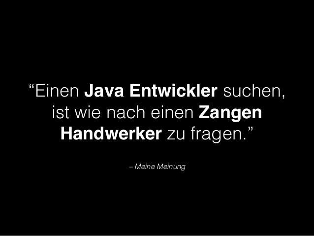 """– Meine Meinung """"Einen Java Entwickler suchen, ist wie nach einen Zangen Handwerker zu fragen."""""""