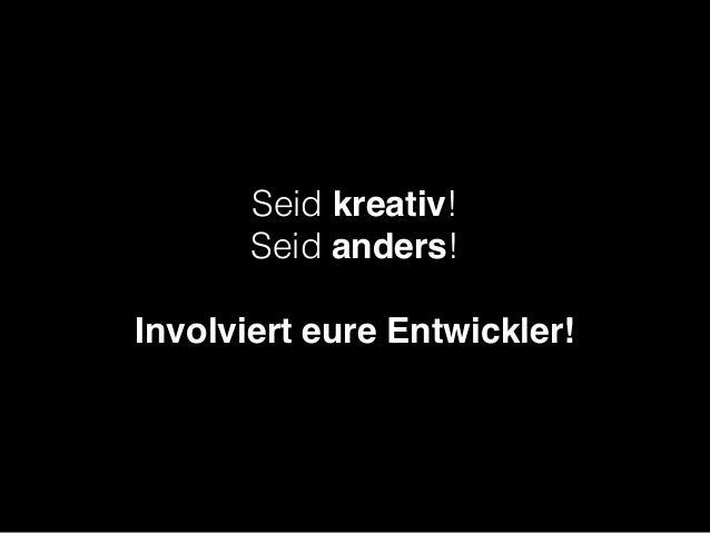Seid kreativ! Seid anders!  Involviert eure Entwickler!