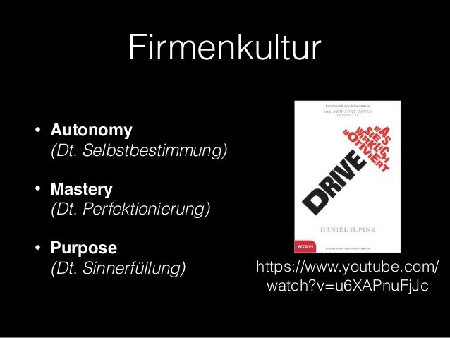 Firmenkultur • Autonomy  (Dt. Selbstbestimmung) • Mastery (Dt. Perfektionierung) • Purpose (Dt. Sinnerfüllung) https://...