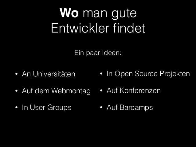Wo man gute  Entwickler findet • An Universitäten • Auf dem Webmontag • In User Groups • In Open Source Projekten • Auf Ko...