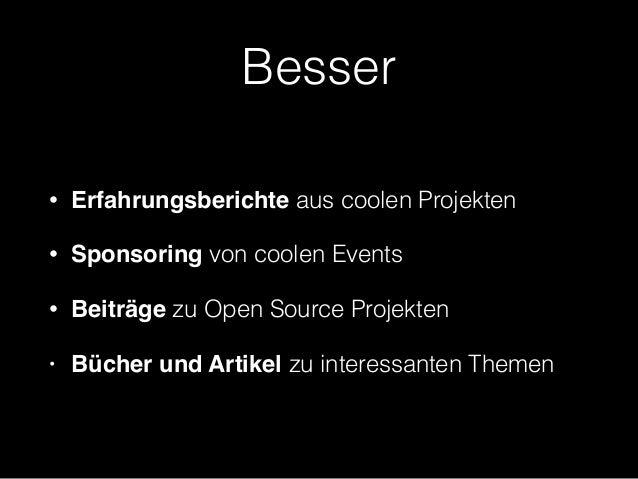 Besser • Erfahrungsberichte aus coolen Projekten • Sponsoring von coolen Events • Beiträge zu Open Source Projekten • Büch...