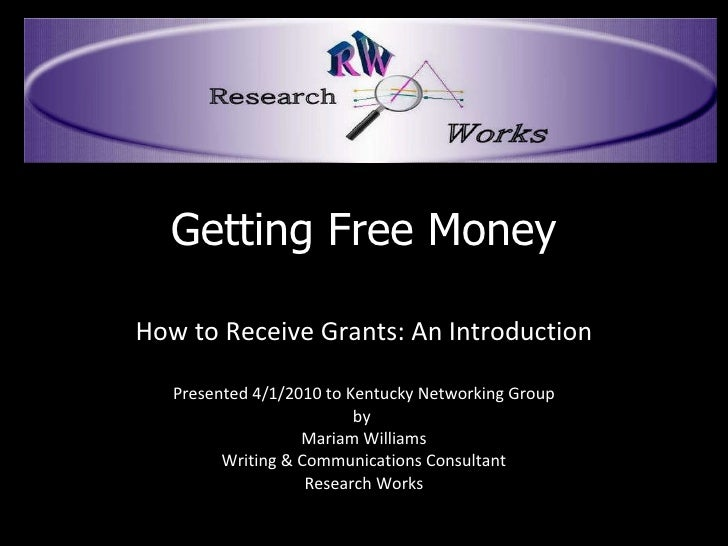 Getting Free Money How to Receive Grants: An Introduction Presented 4/1/2010 to Kentucky Networking Group by  Mariam Willi...