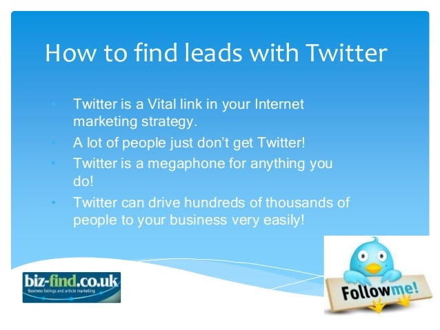 How to find leads with Twitter•   Twitter is a Vital link in your Internet    marketing strategy.•   A lot of people just ...
