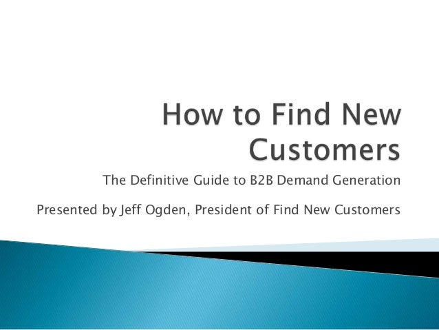 The Definitive Guide to B2B Demand Generation Presented by Jeff Ogden, President of Find New Customers