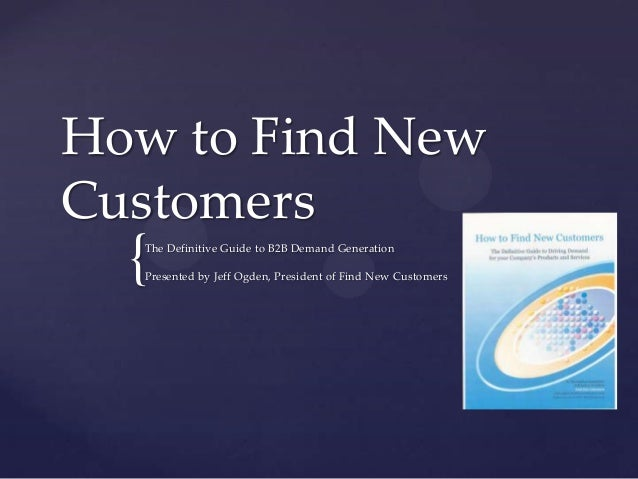 How to Find New Customers  {  The Definitive Guide to B2B Demand Generation Presented by Jeff Ogden, President of Find New...