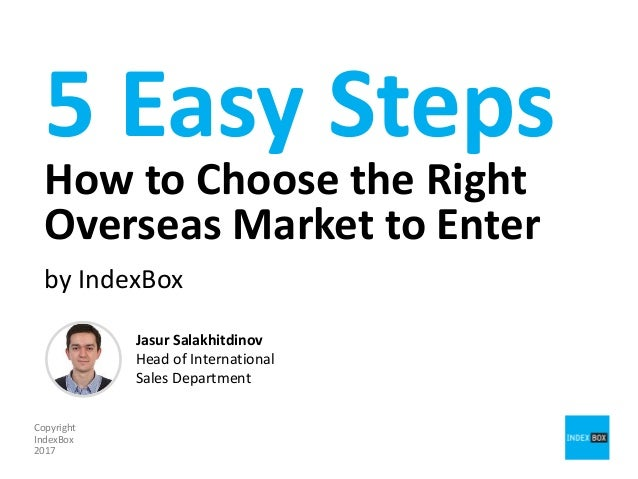 5 Easy Steps How to Choose the Right Overseas Market to Enter by IndexBox Copyright IndexBox 2017 Jasur Salakhitdinov Head...