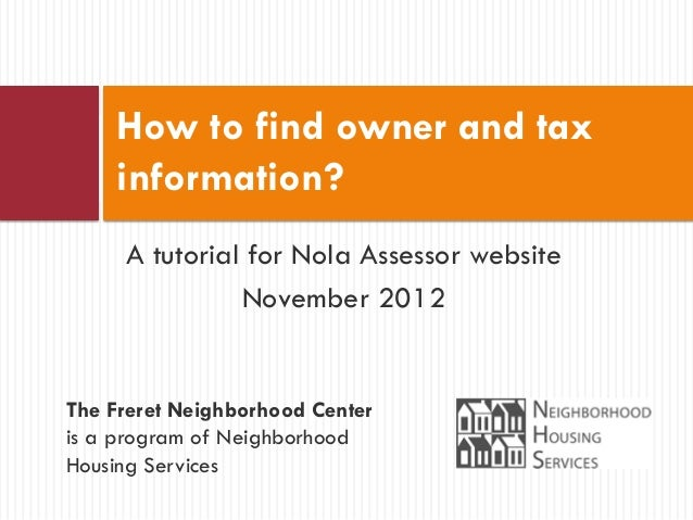 How to find owner and tax    information?     A tutorial for Nola Assessor website               November 2012The Freret N...