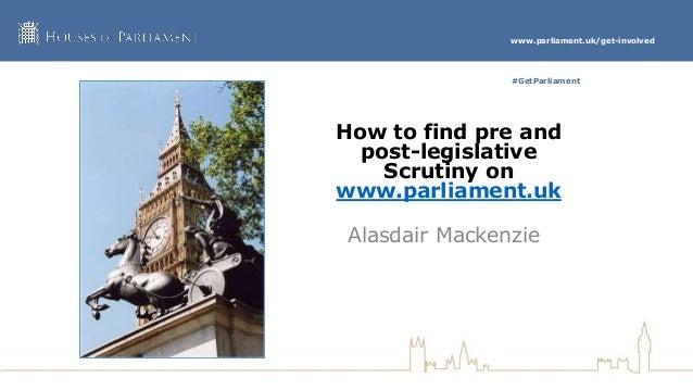 www.parliament.uk/get-involved #GetParliament How to find pre and post-legislative Scrutiny on www.parliament.uk Alasdair ...